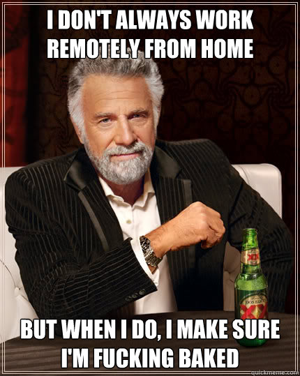most interesting man meme telecommuting baked
